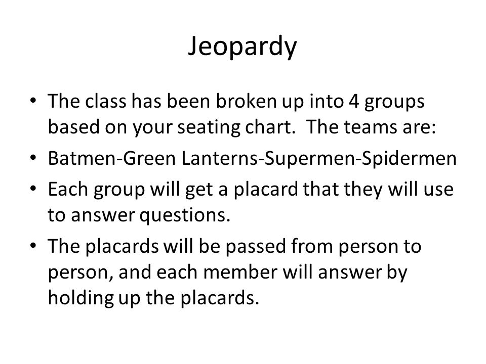 Jeopardy The class has been broken up into 4 groups based on your seating chart.