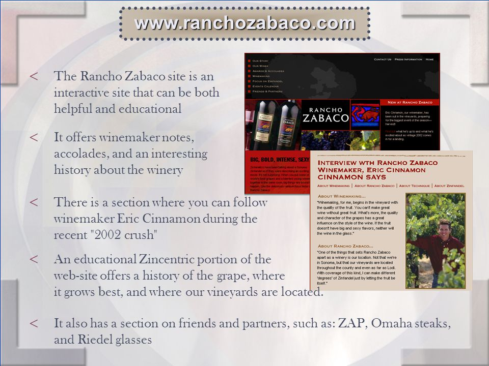 < The Rancho Zabaco site is an interactive site that can be both helpful and educational www.ranchozabaco.com < It offers winemaker notes, accolades, and an interesting history about the winery < There is a section where you can follow winemaker Eric Cinnamon during the recent 2002 crush < An educational Zincentric portion of the web-site offers a history of the grape, where it grows best, and where our vineyards are located.