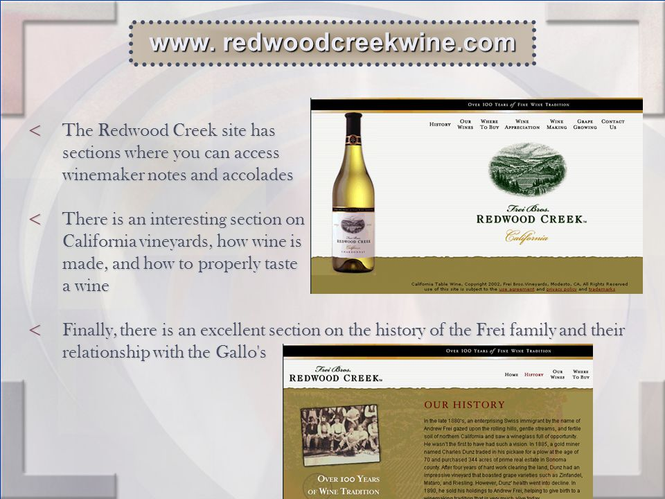 < The Redwood Creek site has sections where you can access winemaker notes and accolades < There is an interesting section on California vineyards, how wine is made, and how to properly taste a wine < Finally, there is an excellent section on the history of the Frei family and their relationship with the Gallo s www.