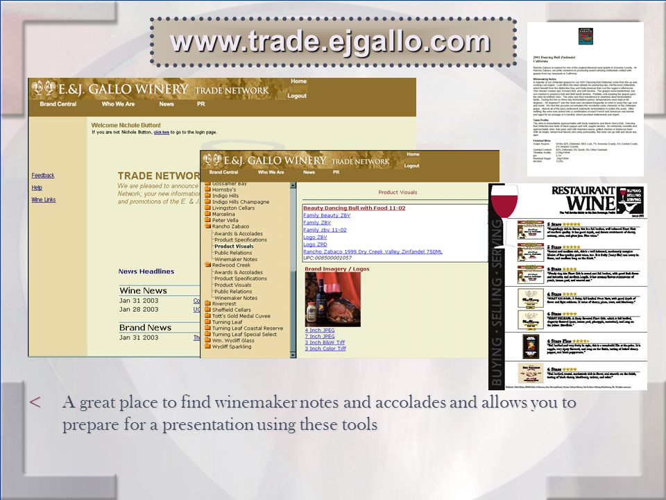 < A great place to find winemaker notes and accolades and allows you to prepare for a presentation using these tools www.trade.ejgallo.com