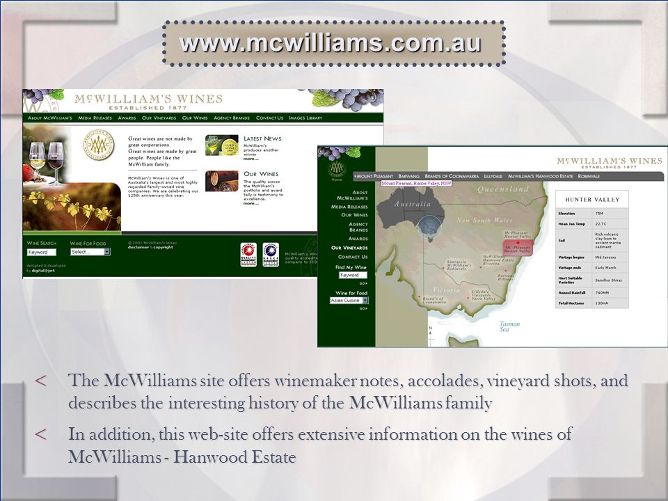 < The McWilliams site offers winemaker notes, accolades, vineyard shots, and describes the interesting history of the McWilliams family < In addition, this web-site offers extensive information on the wines of McWilliams - Hanwood Estate www.mcwilliams.com.au