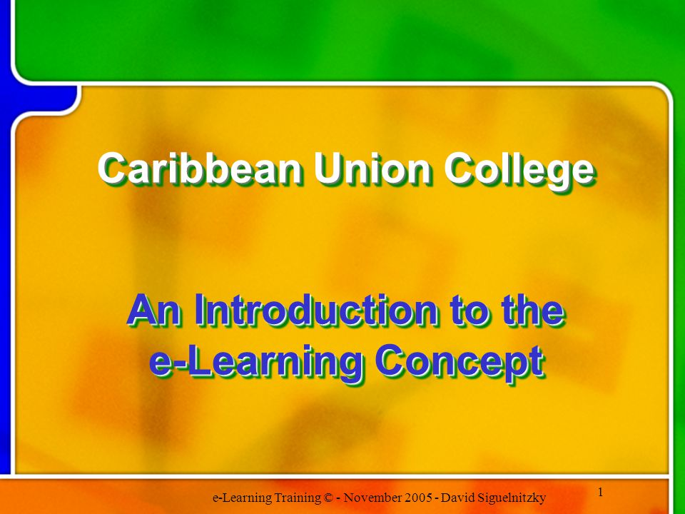 e-Learning Training © - November 2005 - David Siguelnitzky 1 Caribbean Union College An Introduction to the e-Learning Concept Caribbean Union College An Introduction to the e-Learning Concept