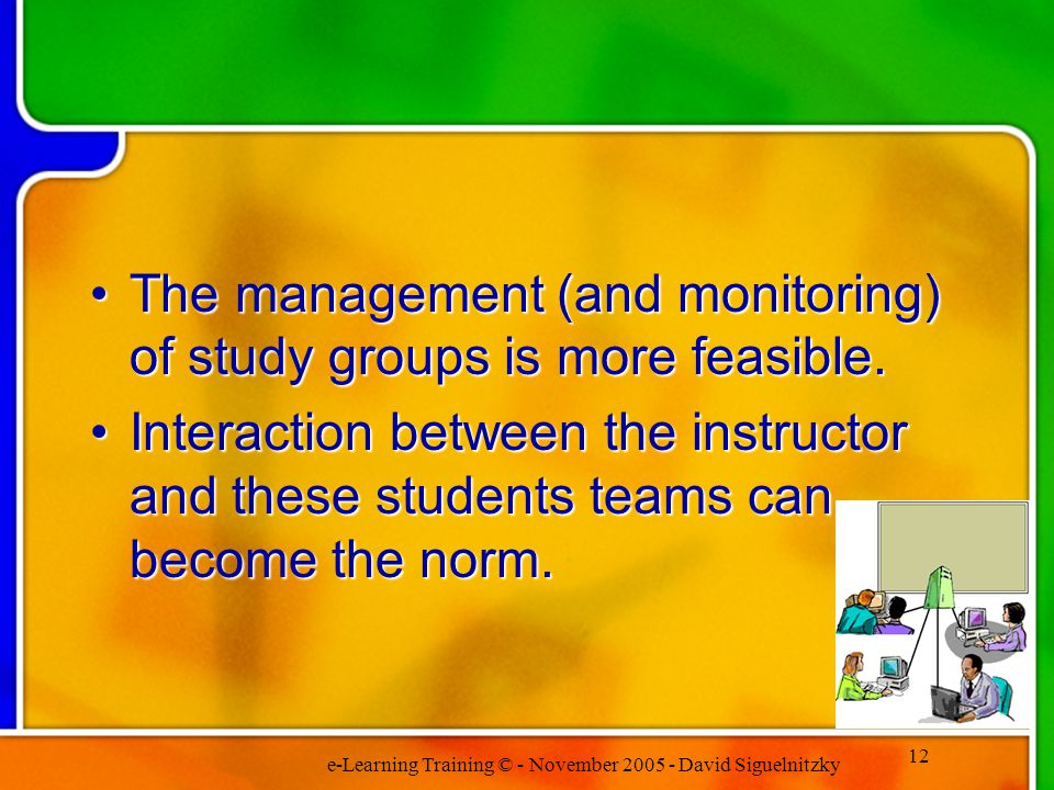 e-Learning Training © - November 2005 - David Siguelnitzky 12 The management (and monitoring) of study groups is more feasible.The management (and monitoring) of study groups is more feasible.
