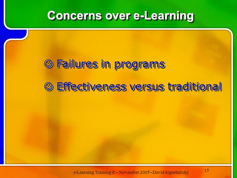 e-Learning Training © - November 2005 - David Siguelnitzky 15 Concerns over e-Learning Failures in programs Failures in programs Effectiveness versus traditional Effectiveness versus traditional