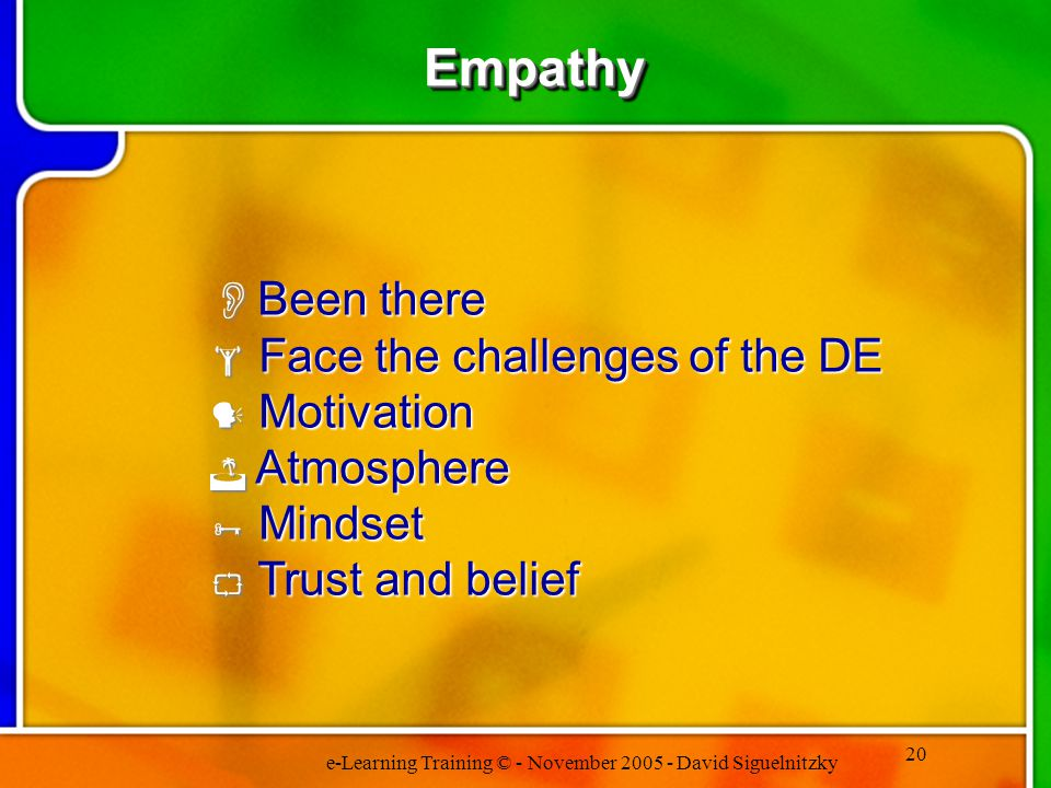 e-Learning Training © - November 2005 - David Siguelnitzky 20 EmpathyEmpathy Been there Been there Face the challenges of the DE Face the challenges of the DE Motivation Motivation Atmosphere Atmosphere Mindset Mindset Trust and belief Trust and belief
