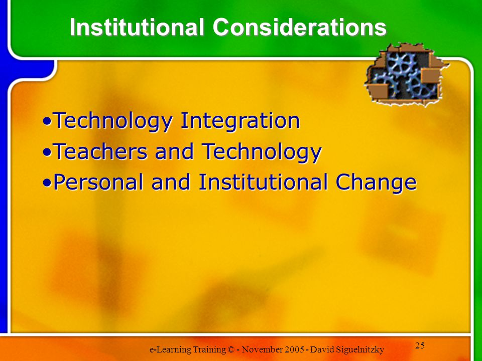 e-Learning Training © - November 2005 - David Siguelnitzky 25 Technology IntegrationTechnology Integration Teachers and TechnologyTeachers and Technology Personal and Institutional ChangePersonal and Institutional Change Institutional Considerations