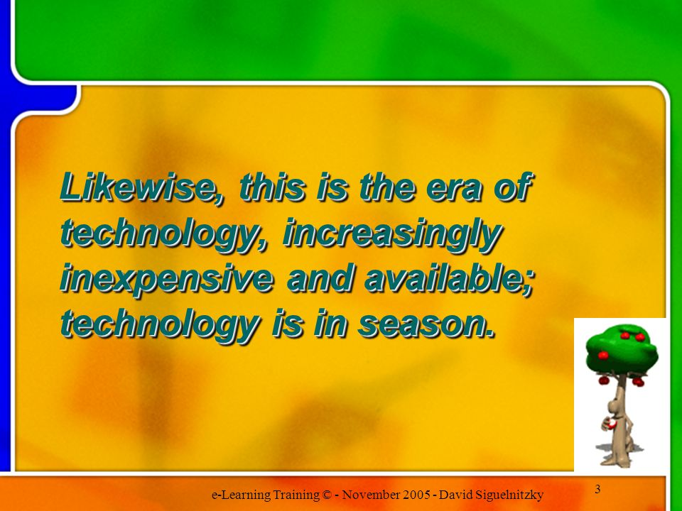 e-Learning Training © - November 2005 - David Siguelnitzky 3 Likewise, this is the era of technology, increasingly inexpensive and available; technology is in season.