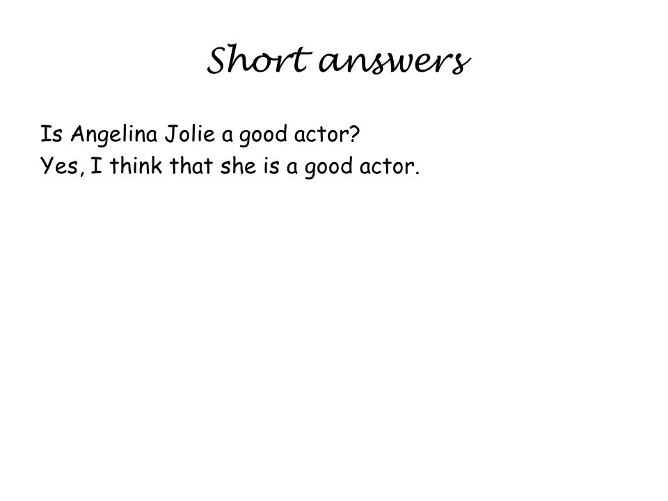 Short answers Is Angelina Jolie a good actor Yes, I think that she is a good actor.