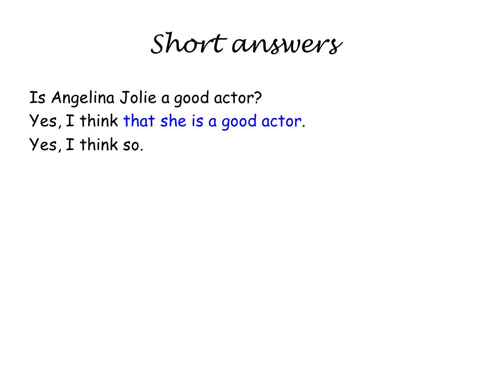 Short answers Is Angelina Jolie a good actor. Yes, I think that she is a good actor.