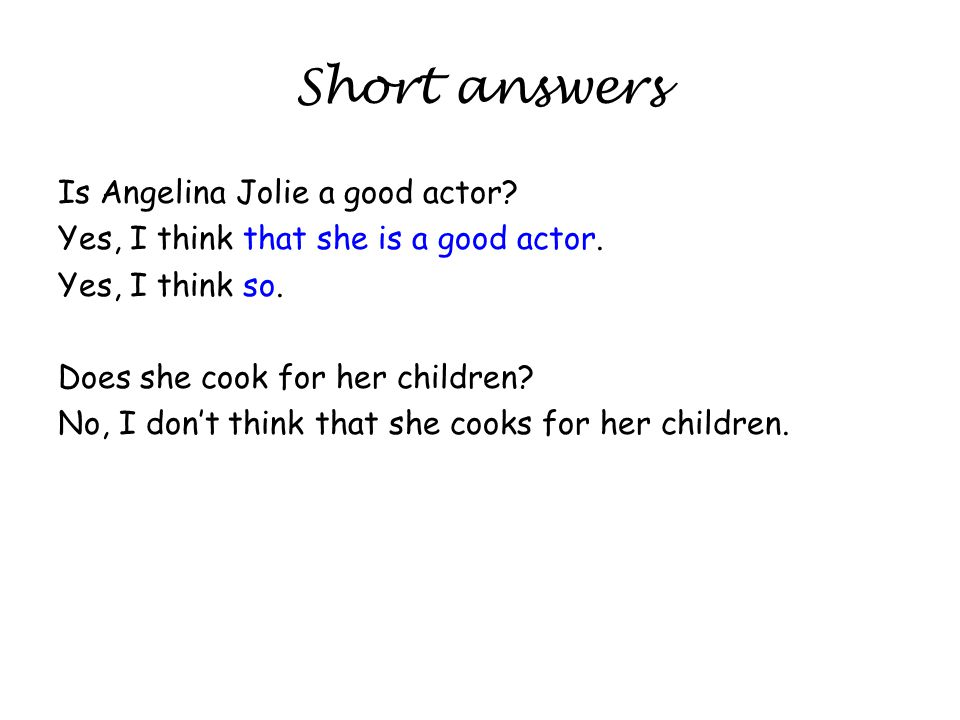 Short answers Is Angelina Jolie a good actor? Yes, I think that she is a good actor. Yes, I think so. Does she cook for her children? No, I dont think