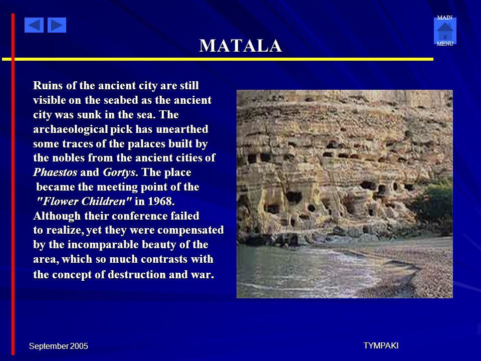 MAIN MENU September 2005 TYMPAKI MATALA Matala was the ancient port of Phaestos and Gortys and a former fishing community, which has developed into a