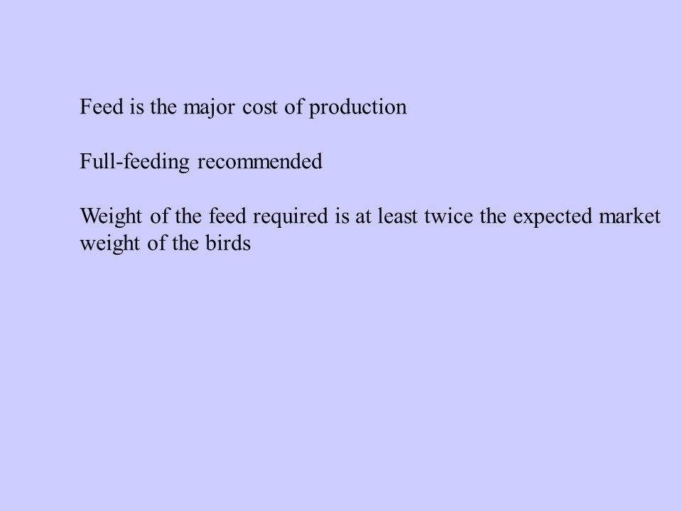 Feed is the major cost of production Full-feeding recommended Weight of the feed required is at least twice the expected market weight of the birds