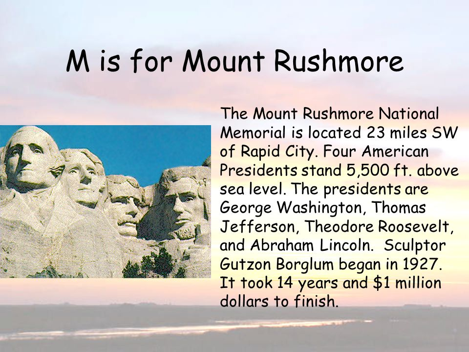M is for Mt. RushmoreM is for Mount Rushmore The Mount Rushmore National Memorial is located 23 miles SW of Rapid City. Four American Presidents stand