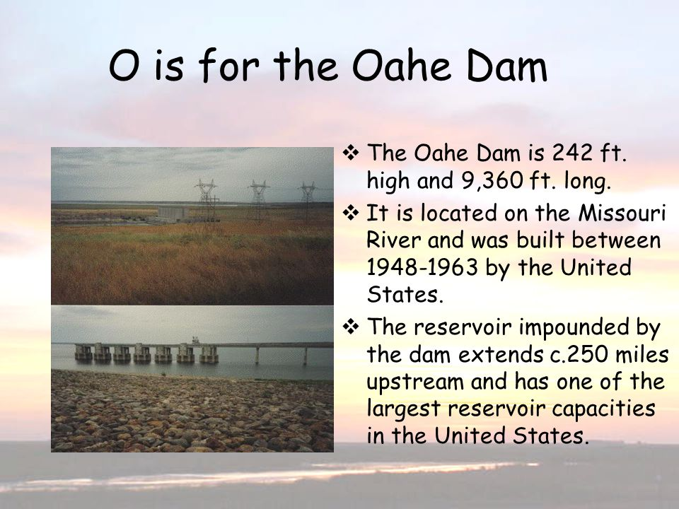 O is for Oahe Dam O is for the Oahe Dam The Oahe Dam is 242 ft. high and 9,360 ft. long. It is located on the Missouri River and was built between 194