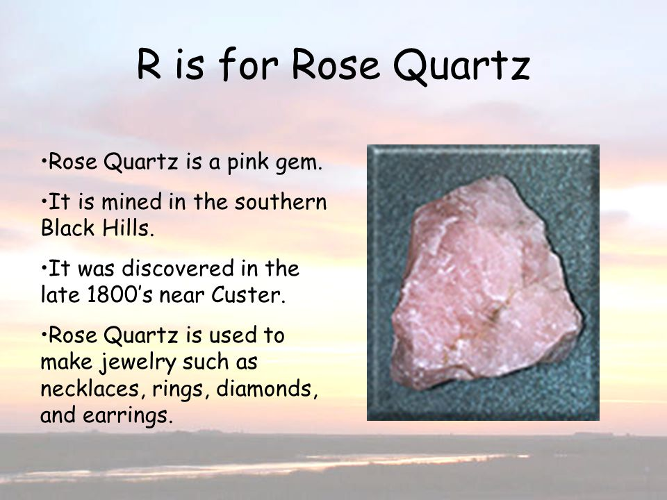 R is for Rose Quartz Rose Quartz is a pink gem. It is mined in the southern Black Hills. It was discovered in the late 1800s near Custer. Rose Quartz