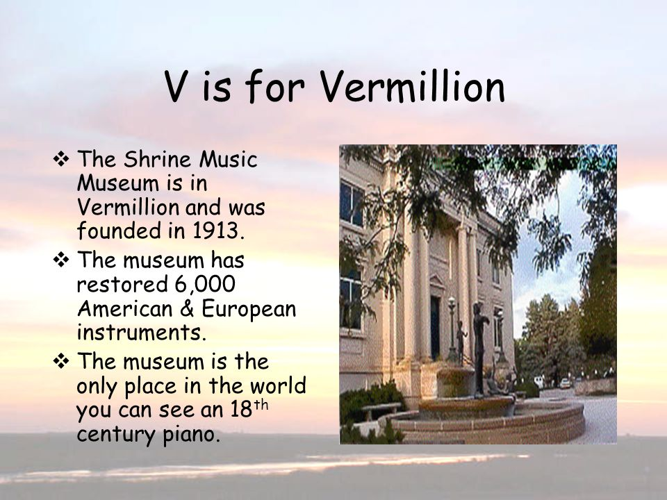 V is for Vermillion The Shrine Music Museum is in Vermillion and was founded in 1913. The museum has restored 6,000 American & European instruments. T