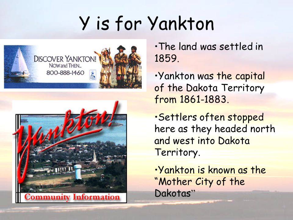 Y is for Yankton The land was settled in 1859. Yankton was the capital of the Dakota Territory from 1861-1883. Settlers often stopped here as they hea