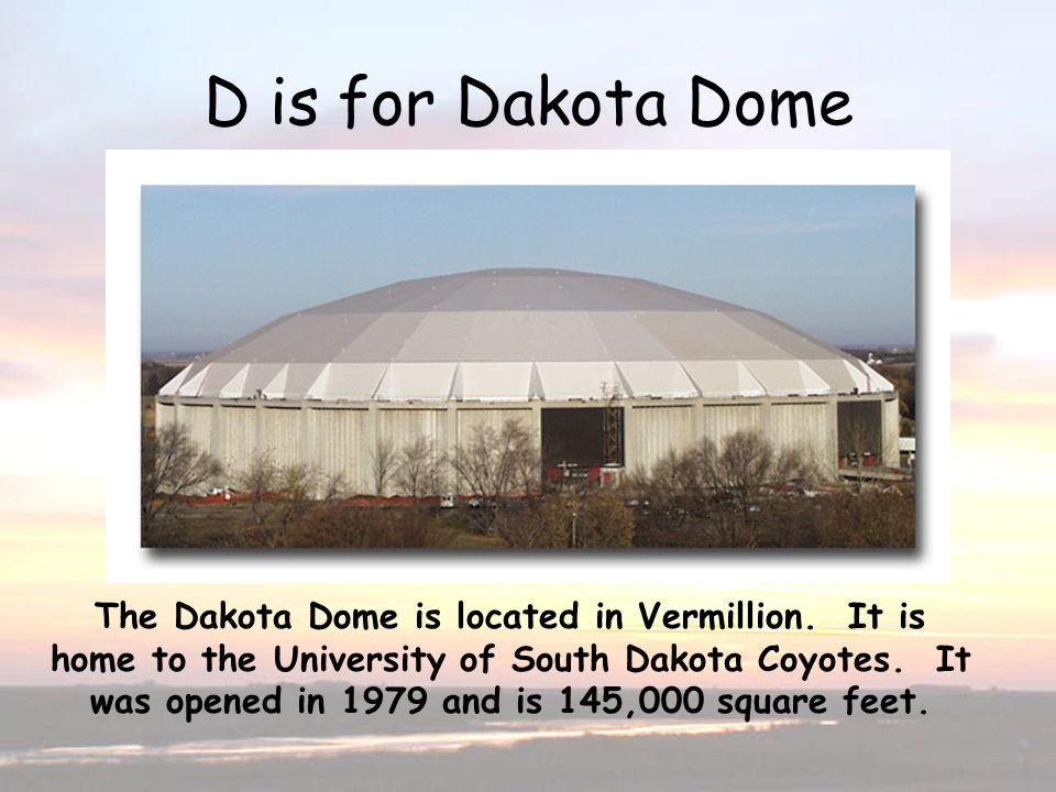 D is for Dakota Dome The Dakota Dome is located in Vermillion. It is home to the University of South Dakota Coyotes. It was opened in 1979 and is 145,
