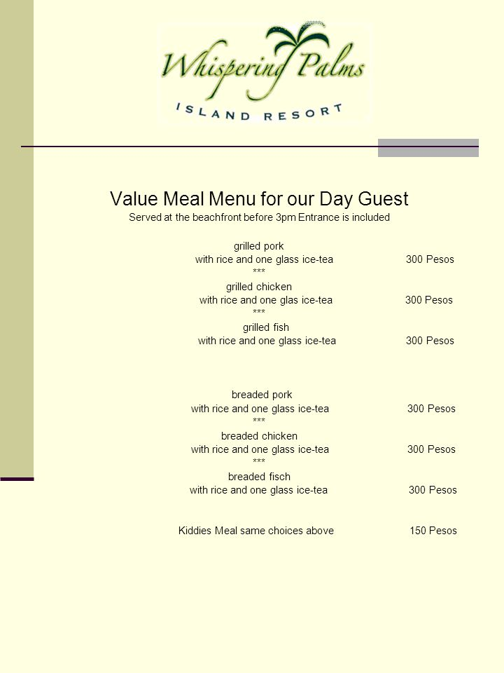 Value Meal Menu for our Day Guest Served at the beachfront before 3pm Entrance is included grilled pork with rice and one glass ice-tea 300 Pesos ***