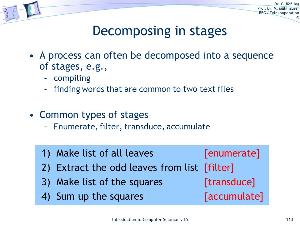 Dr. G. Rößling Prof. Dr. M. Mühlhäuser RBG / Telekooperation © Introduction to Computer Science I: T5 Decomposing in stages A process can often be dec