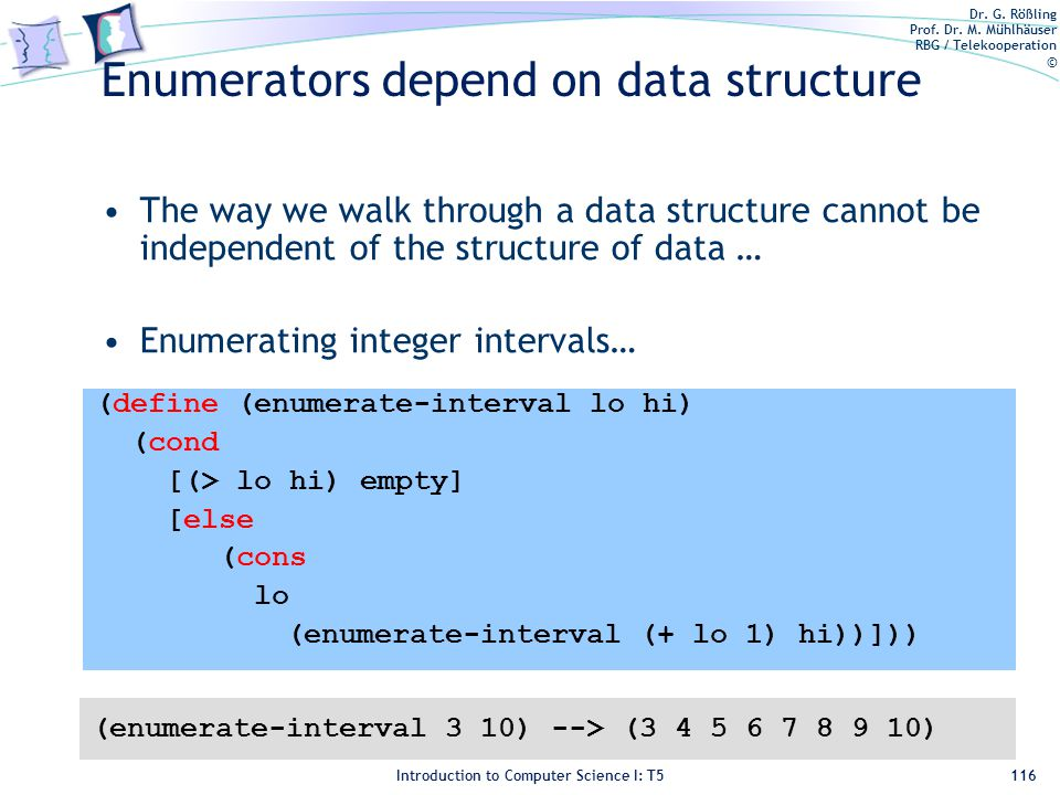 Dr. G. Rößling Prof. Dr. M. Mühlhäuser RBG / Telekooperation © Introduction to Computer Science I: T5 Enumerators depend on data structure The way we