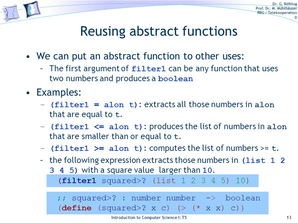 Dr. G. Rößling Prof. Dr. M. Mühlhäuser RBG / Telekooperation © Introduction to Computer Science I: T5 Reusing abstract functions We can put an abstrac