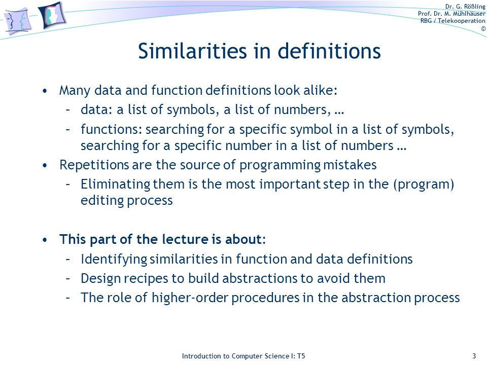 Dr. G. Rößling Prof. Dr. M. Mühlhäuser RBG / Telekooperation © Introduction to Computer Science I: T5 Similarities in definitions Many data and functi