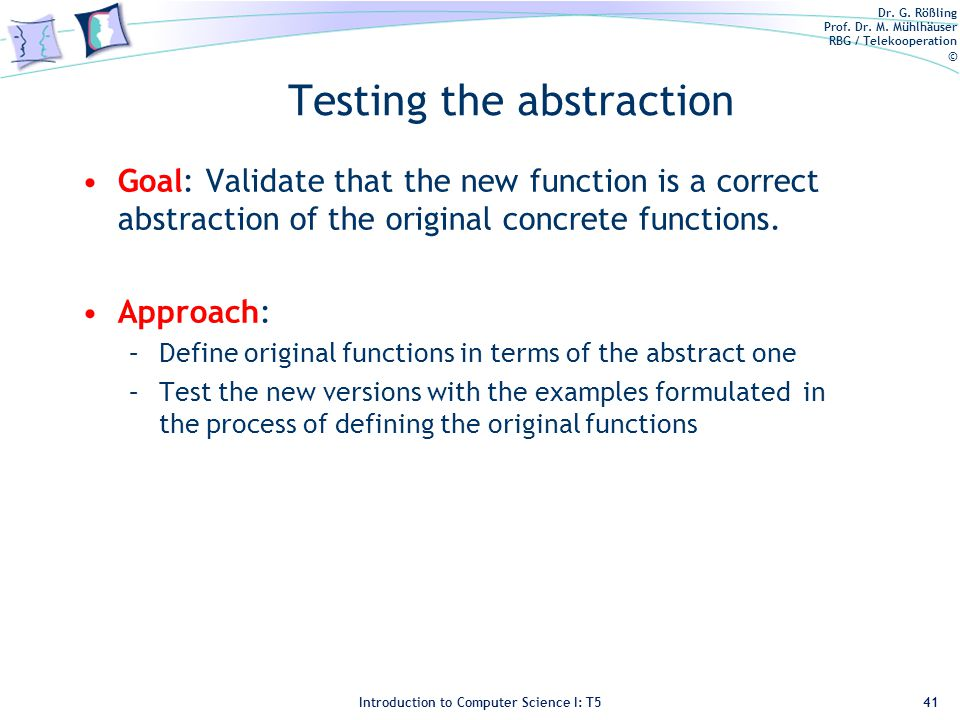 Dr. G. Rößling Prof. Dr. M. Mühlhäuser RBG / Telekooperation © Introduction to Computer Science I: T5 Testing the abstraction Goal: Validate that the
