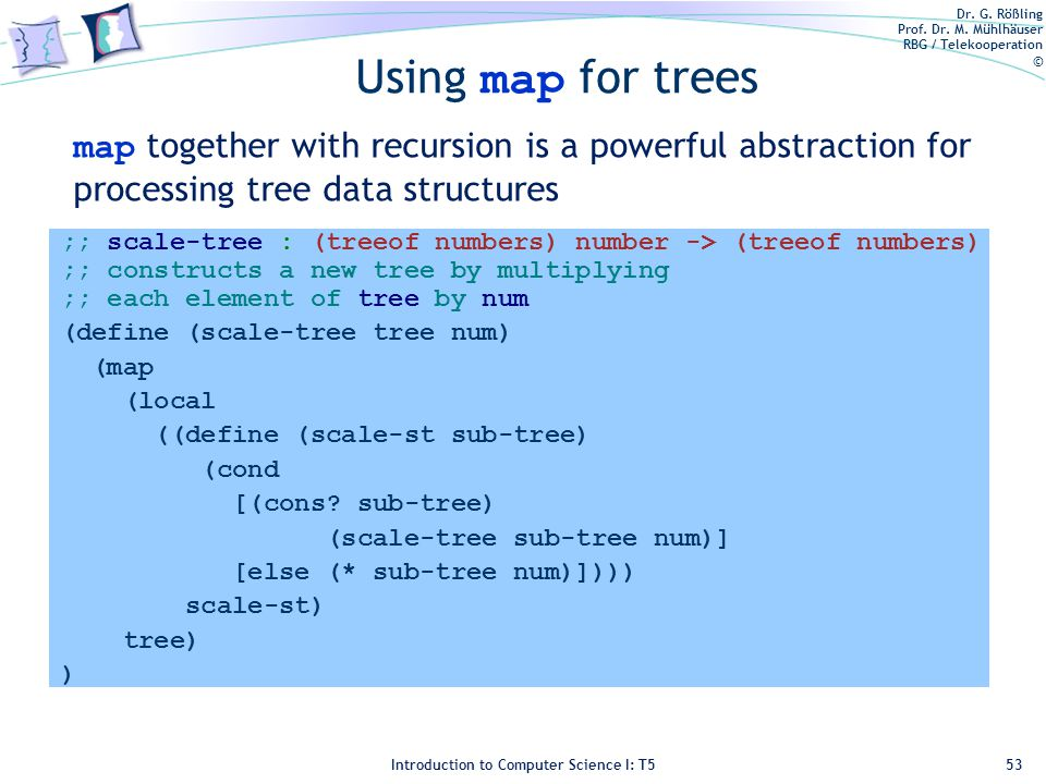 Dr. G. Rößling Prof. Dr. M. Mühlhäuser RBG / Telekooperation © Introduction to Computer Science I: T5 Using map for trees ;; scale-tree : (treeof numb
