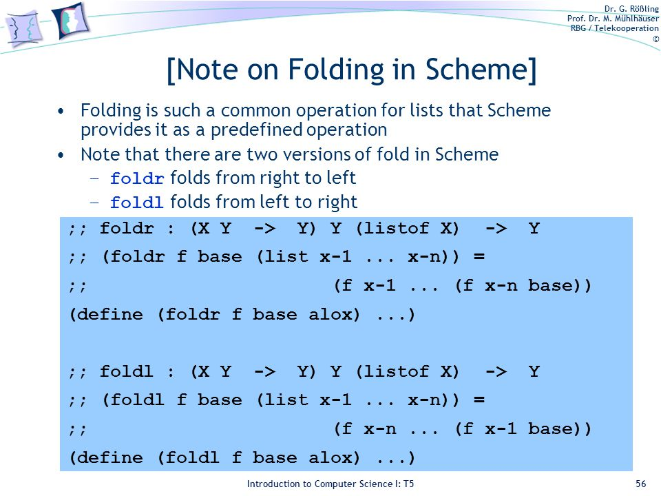 Dr. G. Rößling Prof. Dr. M. Mühlhäuser RBG / Telekooperation © Introduction to Computer Science I: T5 [Note on Folding in Scheme] Folding is such a co
