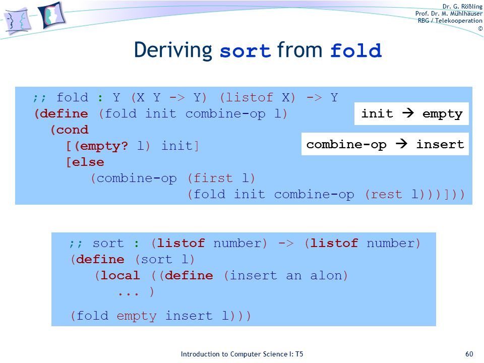 Dr. G. Rößling Prof. Dr. M. Mühlhäuser RBG / Telekooperation © Introduction to Computer Science I: T5 Deriving sort from fold 60 ;; sort : (listof num