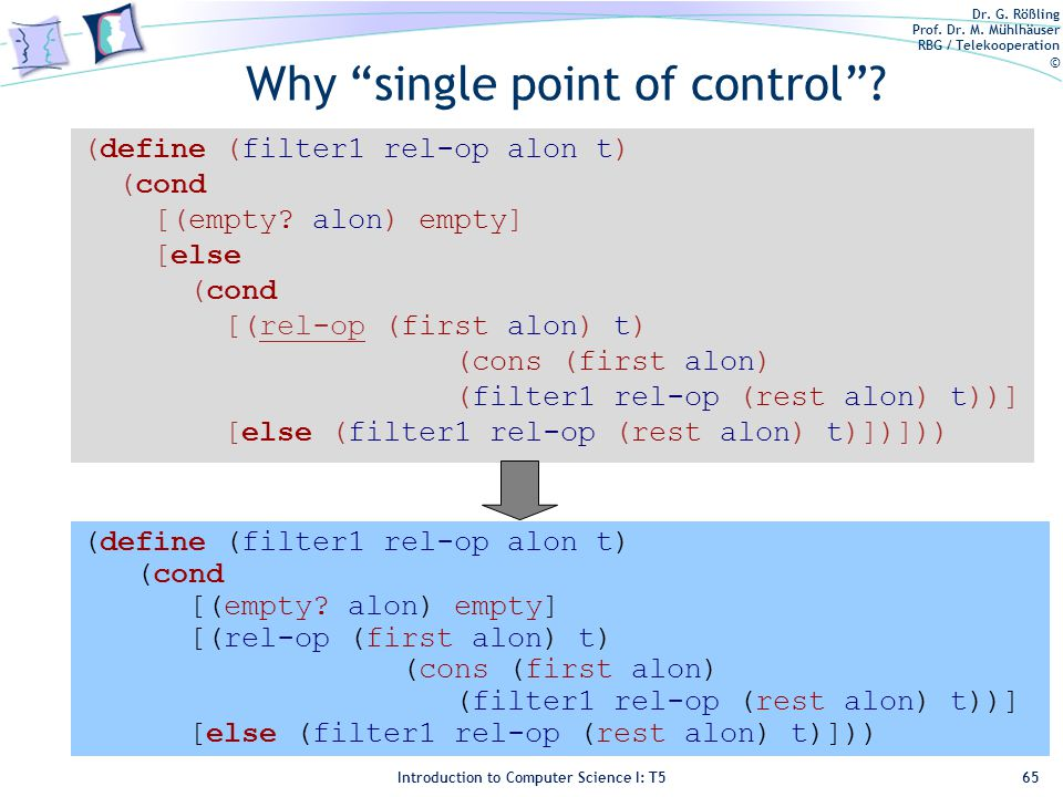 Dr. G. Rößling Prof. Dr. M. Mühlhäuser RBG / Telekooperation © Introduction to Computer Science I: T5 Why single point of control? 65 (define (filter1