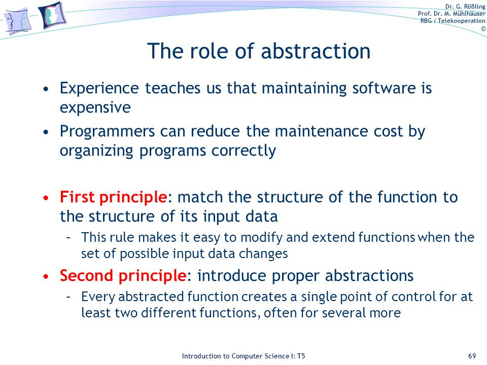 Dr. G. Rößling Prof. Dr. M. Mühlhäuser RBG / Telekooperation © Introduction to Computer Science I: T5 The role of abstraction Experience teaches us th