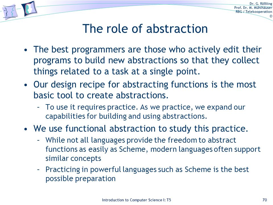 Dr. G. Rößling Prof. Dr. M. Mühlhäuser RBG / Telekooperation © Introduction to Computer Science I: T5 The role of abstraction The best programmers are