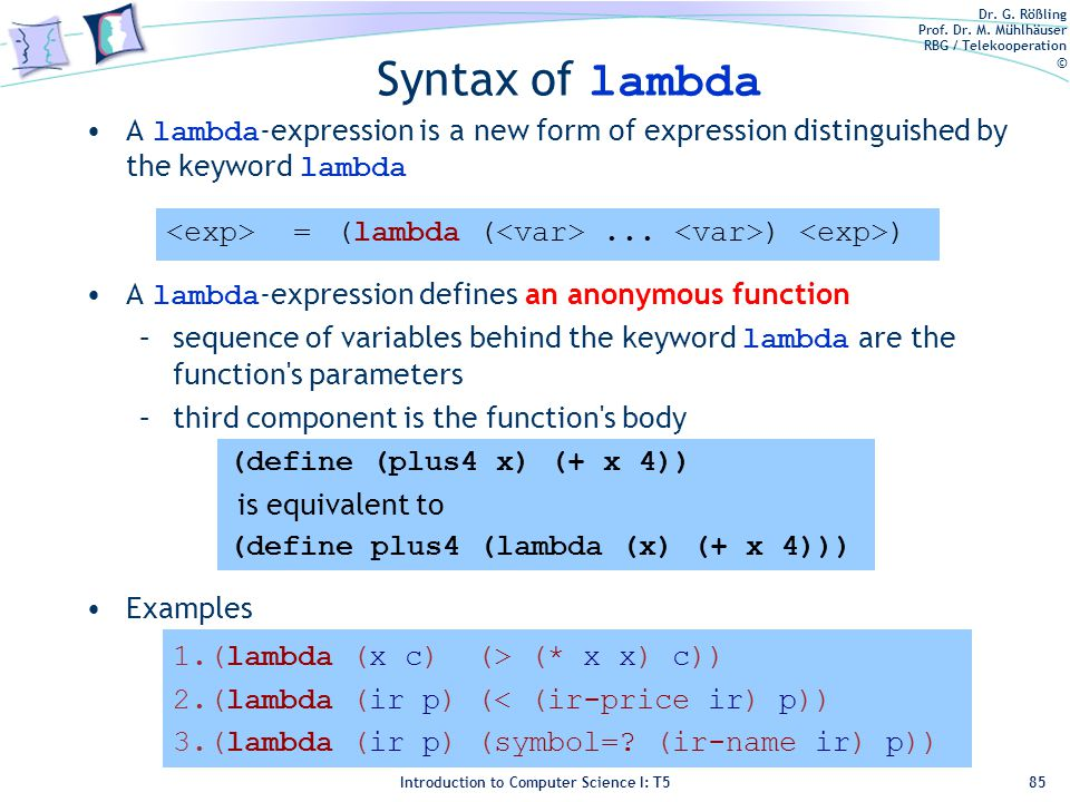 Dr. G. Rößling Prof. Dr. M. Mühlhäuser RBG / Telekooperation © Introduction to Computer Science I: T5 Syntax of lambda A lambda -expression is a new f