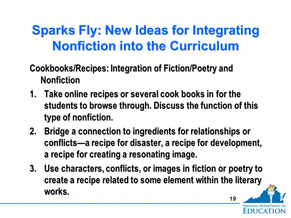 Sparks Fly: New Ideas for Integrating Nonfiction into the Curriculum Cookbooks/Recipes: Integration of Fiction/Poetry and Nonfiction 1.Take online recipes or several cook books in for the students to browse through.