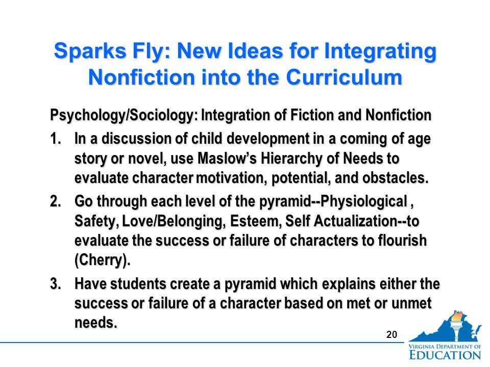 Sparks Fly: New Ideas for Integrating Nonfiction into the Curriculum Psychology/Sociology: Integration of Fiction and Nonfiction 1.In a discussion of child development in a coming of age story or novel, use Maslows Hierarchy of Needs to evaluate character motivation, potential, and obstacles.
