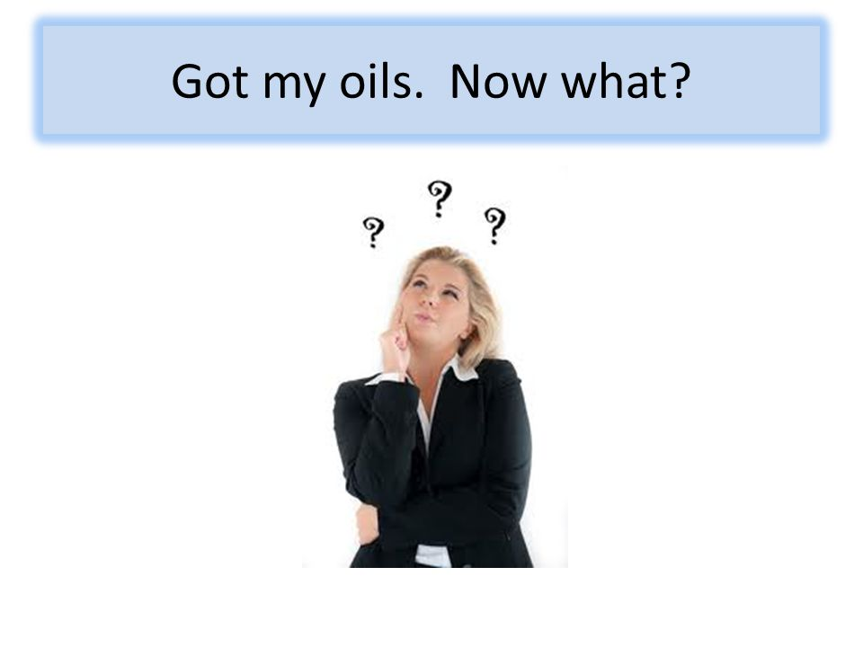 Got my oils. Now what?