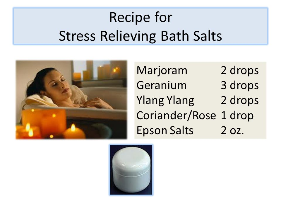 Recipe for Stress Relieving Bath Salts Marjoram2 drops Geranium 3 drops Ylang Ylang2 drops Coriander/Rose1 drop Epson Salts2 oz.