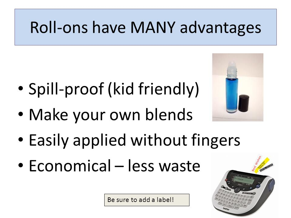 Roll-ons have MANY advantages Spill-proof (kid friendly) Make your own blends Easily applied without fingers Economical – less waste Be sure to add a