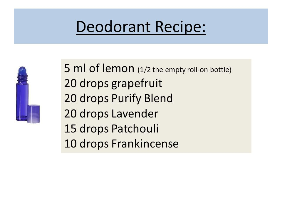 Deodorant Recipe: 5 ml of lemon (1/2 the empty roll-on bottle) 20 drops grapefruit 20 drops Purify Blend 20 drops Lavender 15 drops Patchouli 10 drops