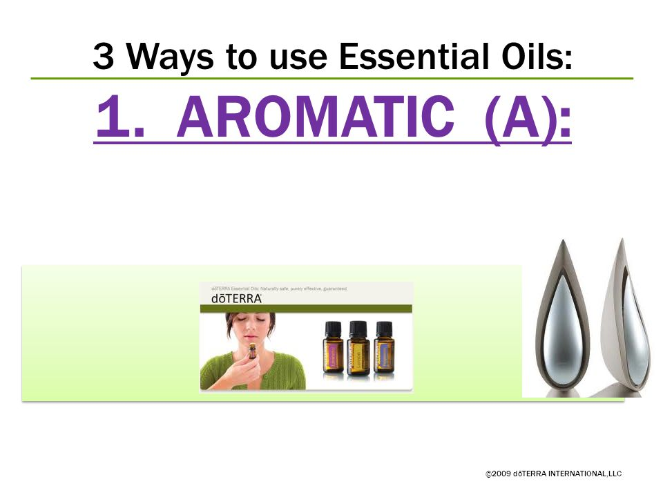 3 Ways to use Essential Oils: 1. AROMATIC (A): ©2009 dōTERRA INTERNATIONAL,LLC