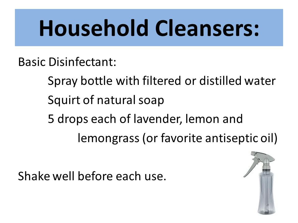 Household Cleansers: Basic Disinfectant: Spray bottle with filtered or distilled water Squirt of natural soap 5 drops each of lavender, lemon and lemo