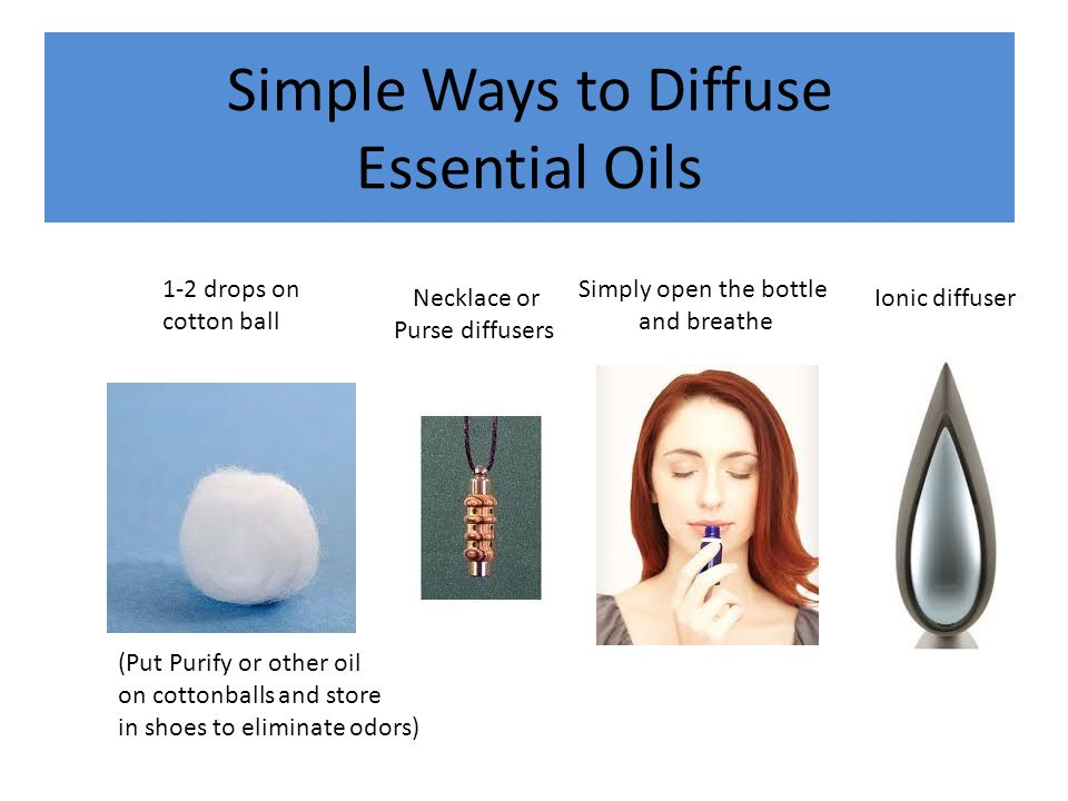 Simple Ways to Diffuse Essential Oils 1-2 drops on cotton ball Necklace or Purse diffusers Simply open the bottle and breathe Ionic diffuser (Put Puri