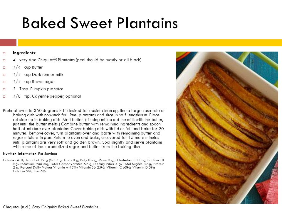 Baked Sweet Plantains Ingredients: 4 very ripe Chiquita® Plantains (peel should be mostly or all black) 1/4 cup Butter 1/4 cup Dark rum or milk 1/4 cup Brown sugar 1 Tbsp.