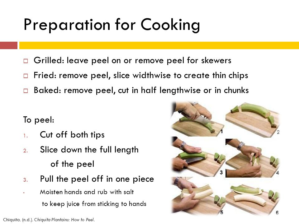 Preparation for Cooking Grilled: leave peel on or remove peel for skewers Fried: remove peel, slice widthwise to create thin chips Baked: remove peel, cut in half lengthwise or in chunks To peel: 1.