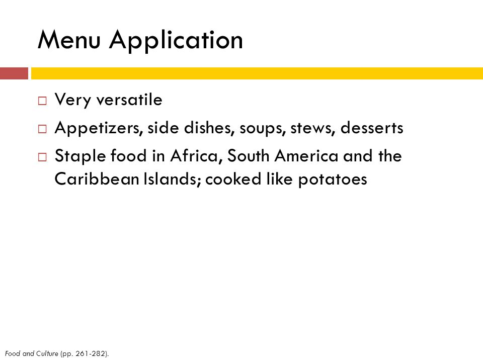 Menu Application Very versatile Appetizers, side dishes, soups, stews, desserts Staple food in Africa, South America and the Caribbean Islands; cooked like potatoes Food and Culture (pp.