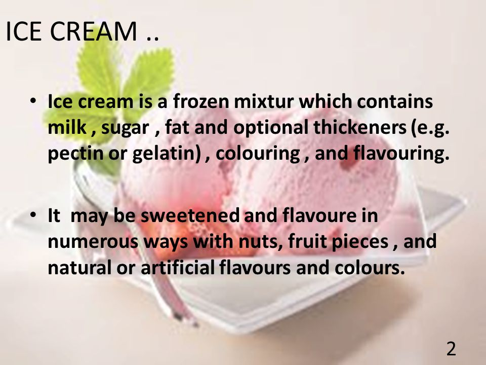 ICE CREAM.. Ice cream is a frozen mixtur which contains milk, sugar, fat and optional thickeners (e.g. pectin or gelatin), colouring, and flavouring.