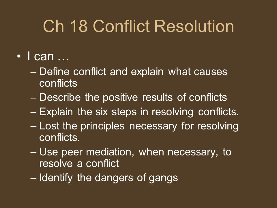 Ch 18 Conflict Resolution I can … –Define conflict and explain what causes conflicts –Describe the positive results of conflicts –Explain the six steps in resolving conflicts.