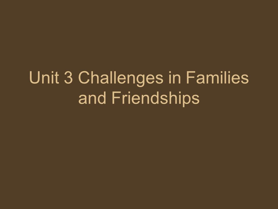 Unit 3 Challenges in Families and Friendships